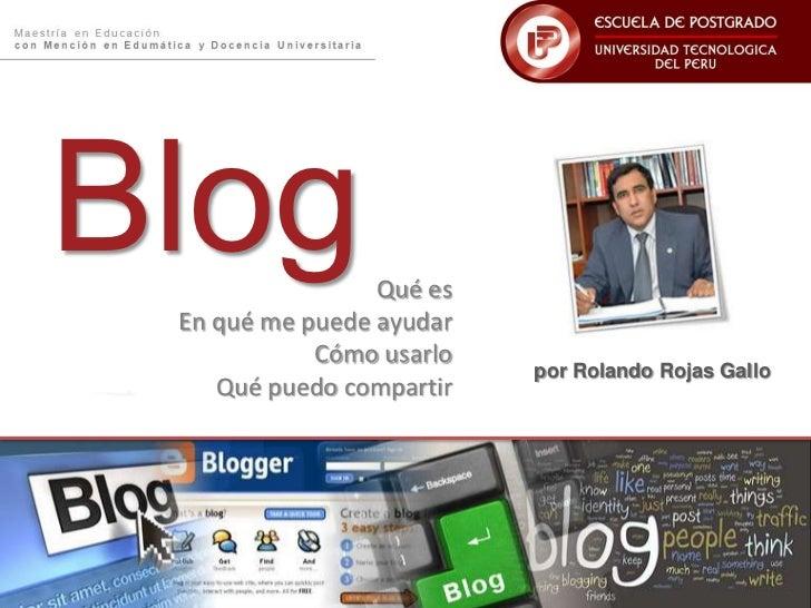 Blog<br />Qué es <br />En qué me puede ayudar<br />Cómo usarlo<br />Qué puedo compartir<br />por Rolando Rojas Gallo<br />