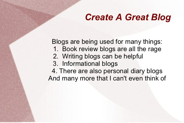 Create A Great Blog Blogs are being used for many things: 1.  Book review blogs are all the rage 2.  Writing blogs can be ...