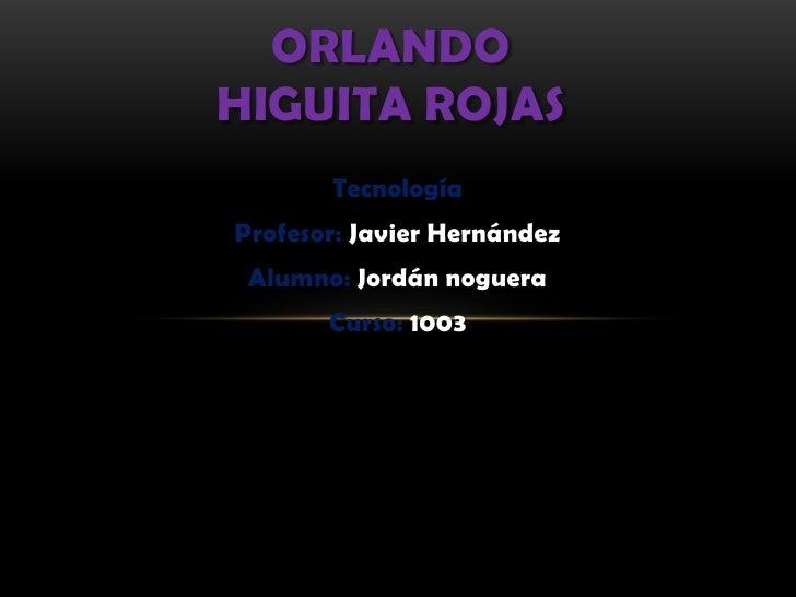 ORLANDOHIGUITA ROJAS       TecnologíaProfesor: Javier Hernández Alumno: Jordán noguera       Curso: 1003