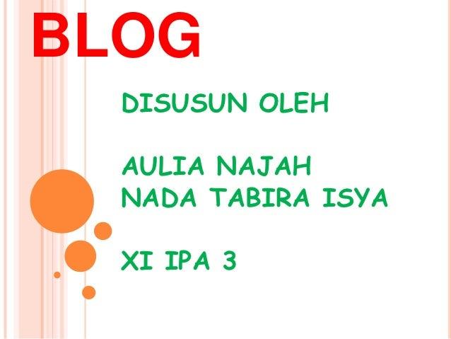 BLOG  DISUSUN OLEH  AULIA NAJAH  NADA TABIRA ISYA  XI IPA 3