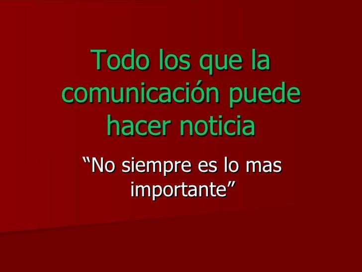 """Todo los que la comunicación puede hacer noticia """" No siempre es lo mas importante"""""""