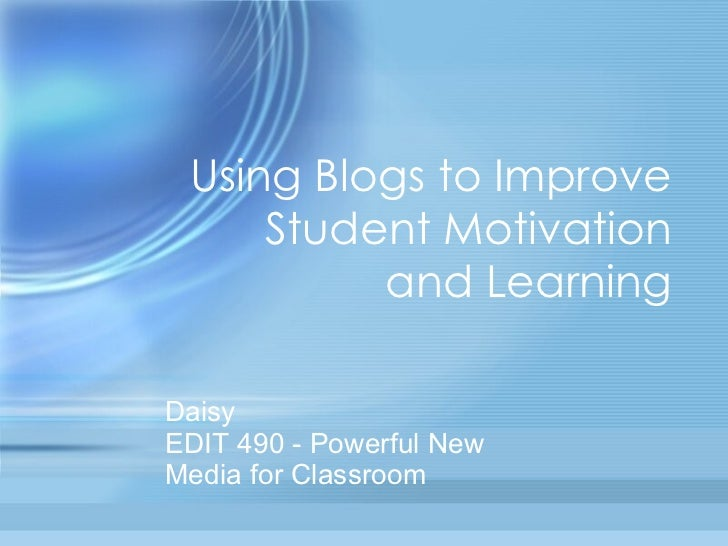 Using Blogs to Improve Student Motivation and Learning Daisy EDIT 490 - Powerful New  Media for Classroom