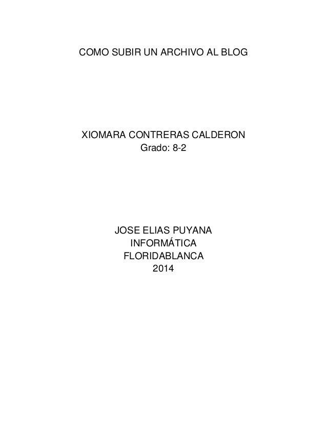 COMO SUBIR UN ARCHIVO AL BLOG XIOMARA CONTRERAS CALDERON Grado: 8-2 JOSE ELIAS PUYANA INFORMÁTICA FLORIDABLANCA 2014