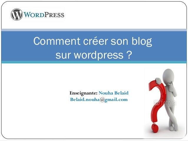 Comment créer son blog  sur wordpress ?  Enseignante: Nouha Belaid  Belaid.nouha@gmail.com