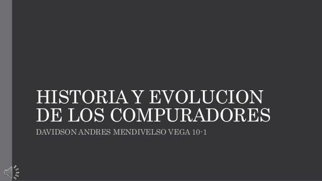 HISTORIA Y EVOLUCION  DE LOS COMPURADORES  DAVIDSON ANDRES MENDIVELSO VEGA 10-1