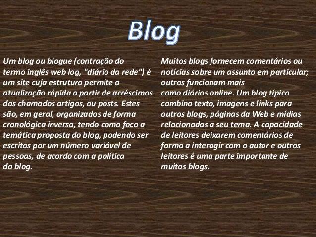 """Um blog ou blogue (contração do  termo inglês web log, """"diário da rede"""") é  um site cuja estrutura permite a  atualização ..."""