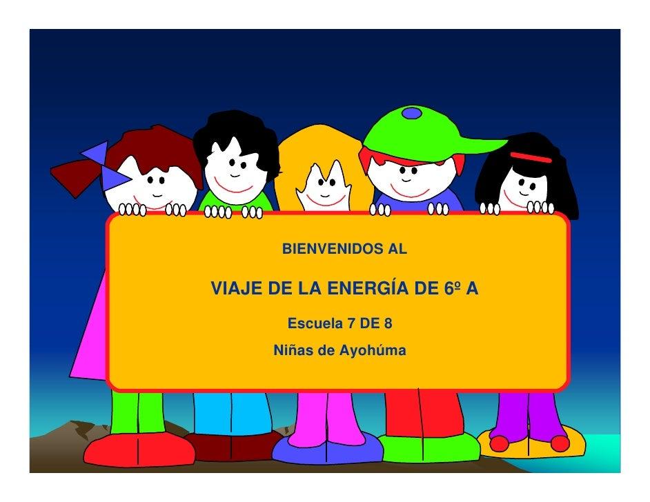 BIENVENIDOS AL  VIAJE DE LA ENERGÍA DE 6º A        Escuela 7 DE 8       Niñas de Ayohúma