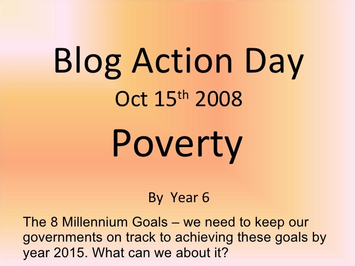 Blog Action Day Oct 15 th  2008 Poverty By  Year 6 The 8 Millennium Goals – we need to keep our governments on track to ac...