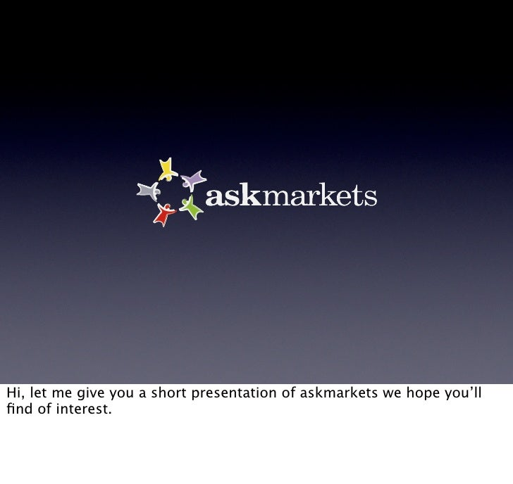 Hi, let me give you a short presentation of askmarkets we hope you'll find of interest.