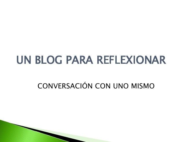 UN BLOG PARA REFLEXIONAR CONVERSACIÓN CON UNO MISMO