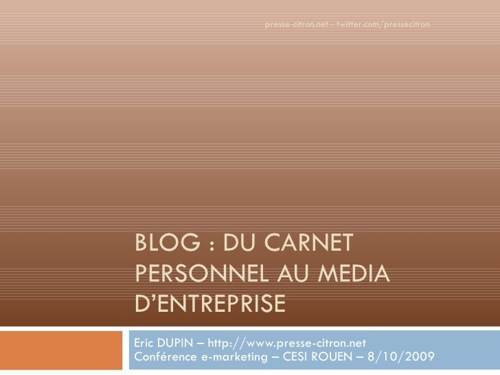 BLOG : DU CARNET PERSONNEL AU MEDIA D'ENTREPRISE Eric DUPIN – http:// www.presse-citron.net Conférence e-marketing – CESI ...