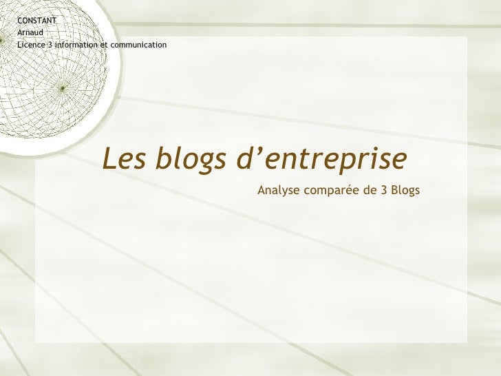 Les blogs d'entreprise CONSTANT Arnaud Licence 3 information et communication <ul><li>Analyse comparée de 3 Blogs </li></ul>