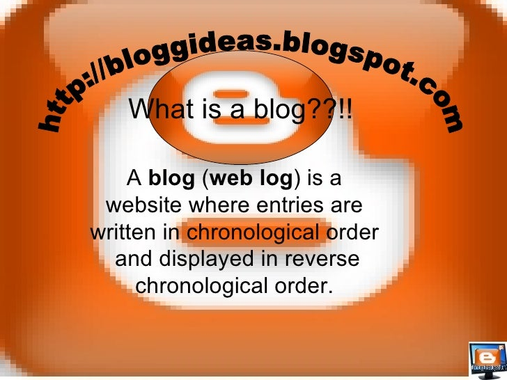A  blog  ( web log ) is a website where entries are written in chronological order and displayed in reverse chronological ...