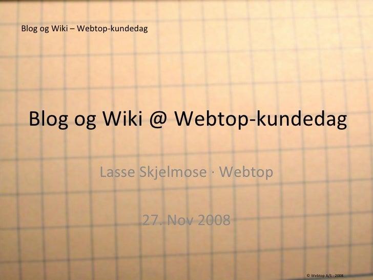Blog og Wiki @ Webtop-kundedag Lasse Skjelmose · Webtop 27. Nov 2008 Blog og Wiki – Webtop-kundedag © Webtop A/S - 2008