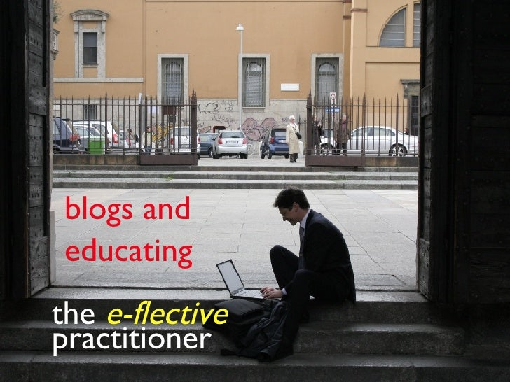the  e-flective  practitioner blogs and  educating