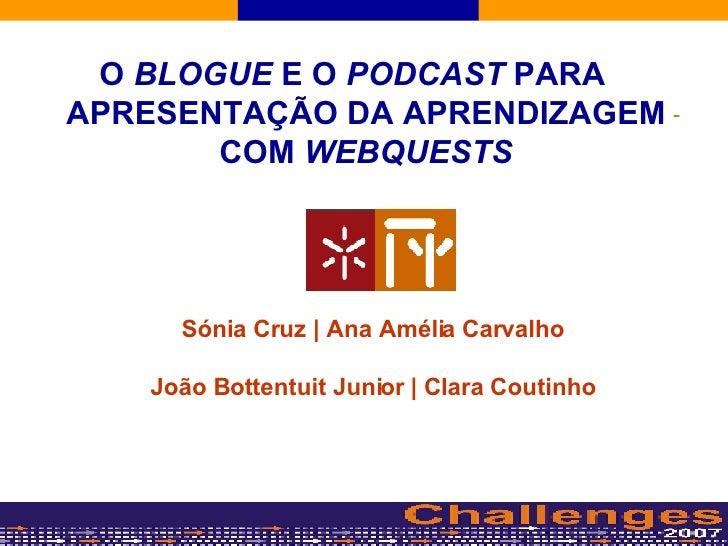 O  BLOGUE  E O  PODCAST  PARA APRESENTAÇÃO DA APRENDIZAGEM COM  WEBQUESTS Sónia Cruz | Ana Amélia Carvalho João Bottentuit...