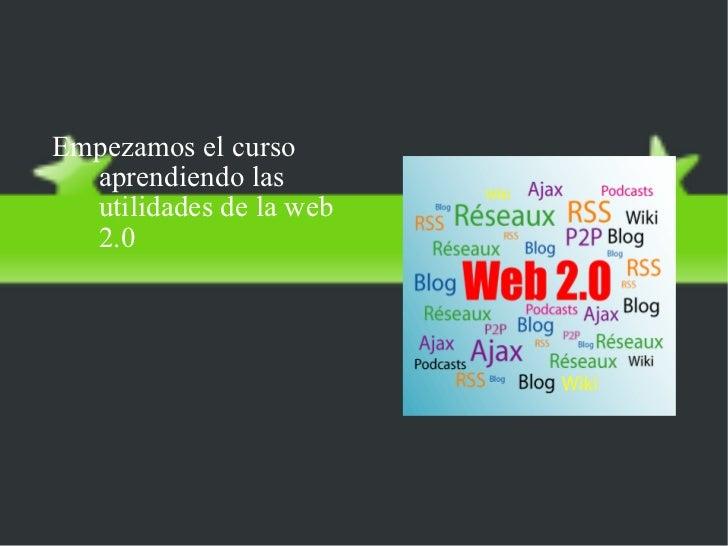 La web 2.0 <ul><li>Empezamos el curso aprendiendo las utilidades de la web 2.0 </li></ul>