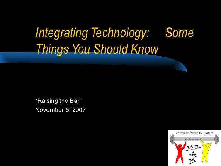 """Integrating Technology: SomeThings You Should Know""""Raising the Bar""""November 5, 2007"""