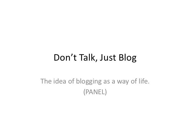 Don't	  Talk,	  Just	  Blog	  The	  idea	  of	  blogging	  as	  a	  way	  of	  life.	                         (PANEL)