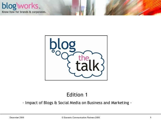Edition 1 - Impact of Blogs & Social Media on Business and Marketing -  December 2006  © Scenario Communication Partners 2...