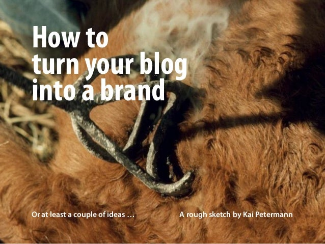 How toturn your bloginto a brandOr at least a couple of ideas … A rough sketch by Kai Petermann