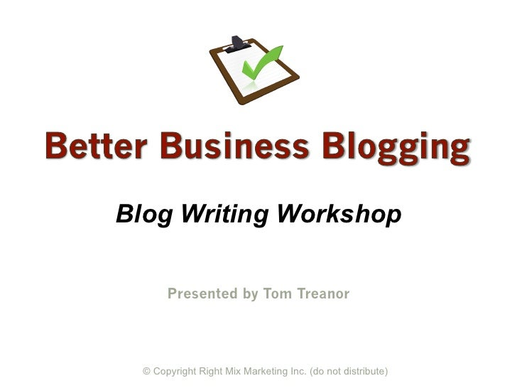 Blog Writing Workshop       Presented by Tom Treanor  © Copyright Right Mix Marketing Inc. (do not distribute)
