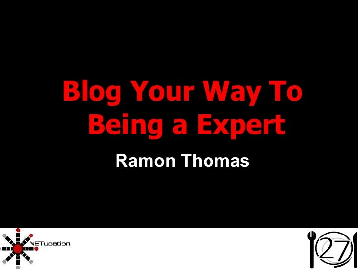 <ul><ul><li>Blog Your Way To Being a Expert </li></ul></ul><ul><ul><li>Ramon Thomas </li></ul></ul>
