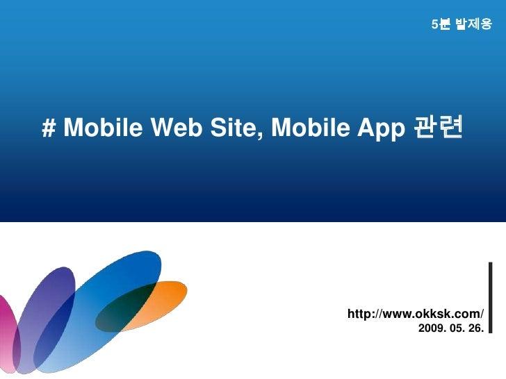 5분 발제용<br /># Mobile Web Site, Mobile App 관련<br />http://www.okksk.com/<br />2009. 05. 26.<br />