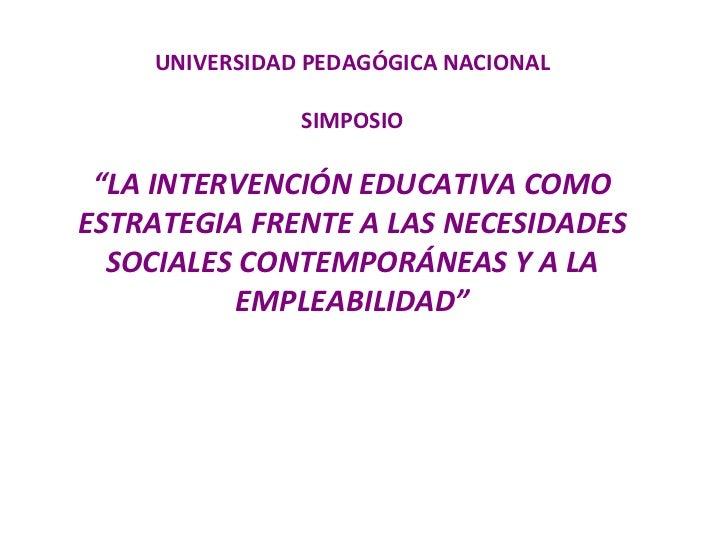"""UNIVERSIDAD PEDAGÓGICA NACIONAL SIMPOSIO """"LA INTERVENCIÓN EDUCATIVA COMO ESTRATEGIA FRENTE A LAS NECESIDADES SOCIALES CONT..."""