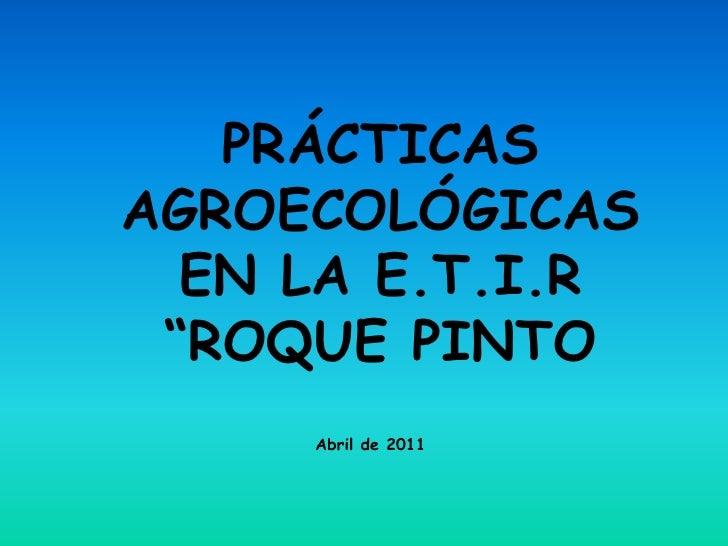 """PRÁCTICASAGROECOLÓGICAS  EN LA E.T.I.R """"ROQUE PINTO     Abril de 2011"""