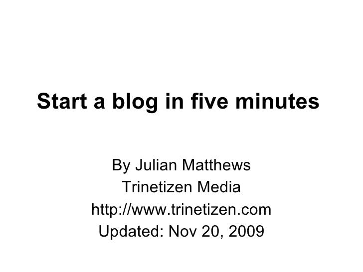 Start a blog in five minutes  By Julian Matthews Trinetizen Media http://www.trinetizen.com Updated: Nov 20, 2009
