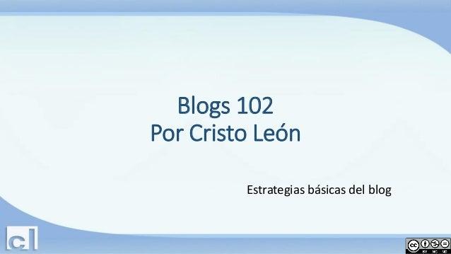 Blogs 102 Por Cristo León Estrategias básicas del blog
