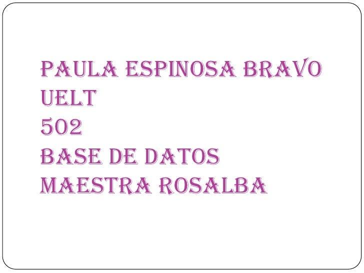 Paula Espinosa Bravo UELT 502Base de DatosMaestra Rosalba<br />