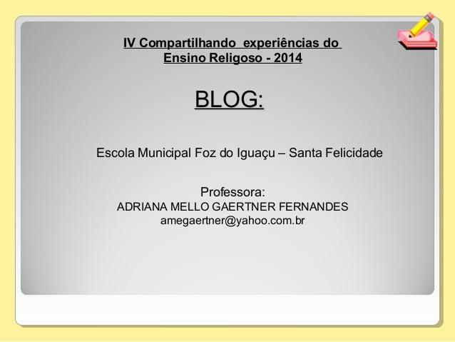 IV Compartilhando experiências do Ensino Religoso - 2014 Professora: ADRIANA MELLO GAERTNER FERNANDES amegaertner@yahoo.co...