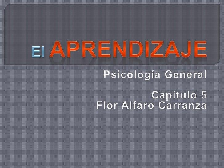 El Aprendizaje<br />Psicología General<br />Capítulo 5<br />Flor Alfaro Carranza<br />