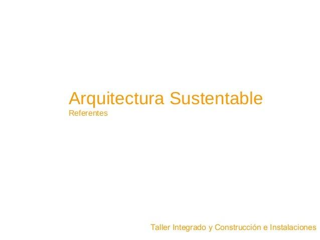 Arquitectura Sustentable Referentes Taller Integrado y Construcción e Instalaciones