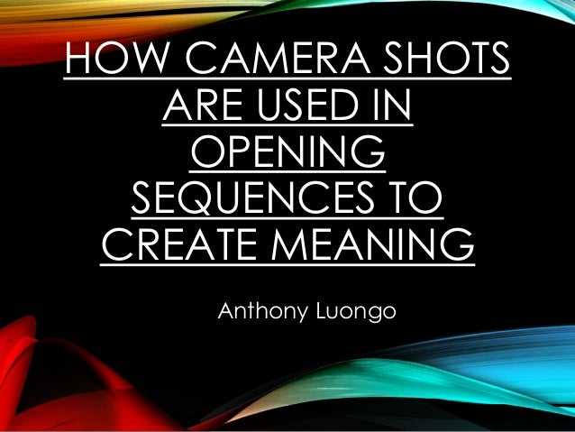 HOW CAMERA SHOTS ARE USED IN OPENING SEQUENCES TO CREATE MEANING Anthony Luongo