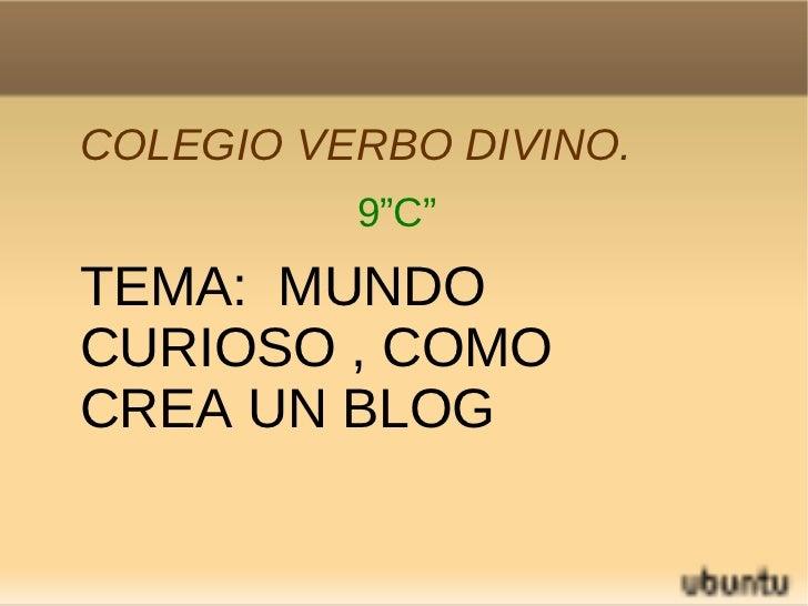 """COLEGIO VERBO DIVINO. 9""""C"""" TEMA:  MUNDO CURIOSO , COMO CREA UN BLOG"""
