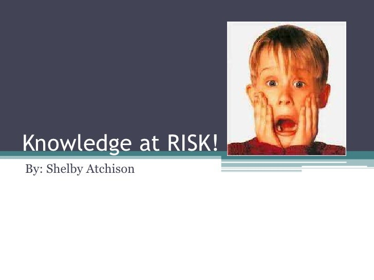 Knowledge at RISK!<br />By: Shelby Atchison<br />