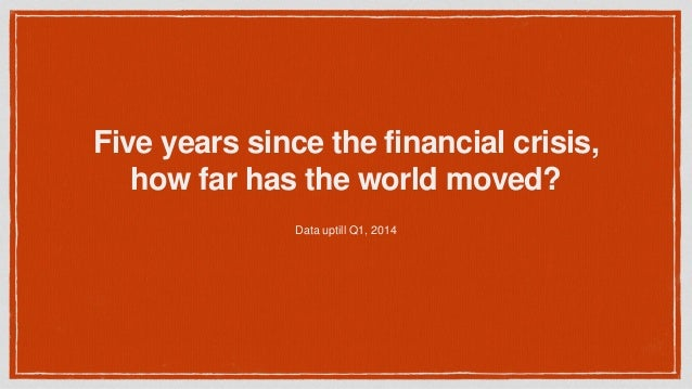 Five years since the financial crisis, how far has the world moved? Data uptill Q1, 2014
