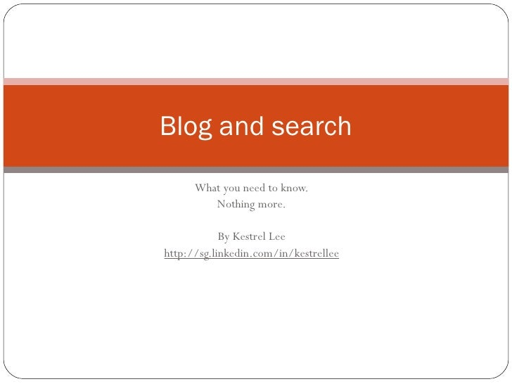 What you need to know. Nothing more. By Kestrel Lee http://sg.linkedin.com/in/kestrellee Blog and search