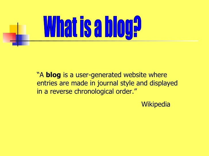 """What is a blog? """" A  blog  is a user-generated website where entries are made in journal style and displayed in a reverse ..."""