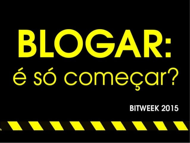 Apresentação: Blogar: é só começar? (BITWEEK 2015)
