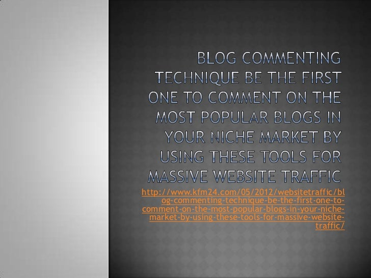 Blog commenting technique be the first one to comment on the most popular blogs in your niche market by using these tools for massive website traffic