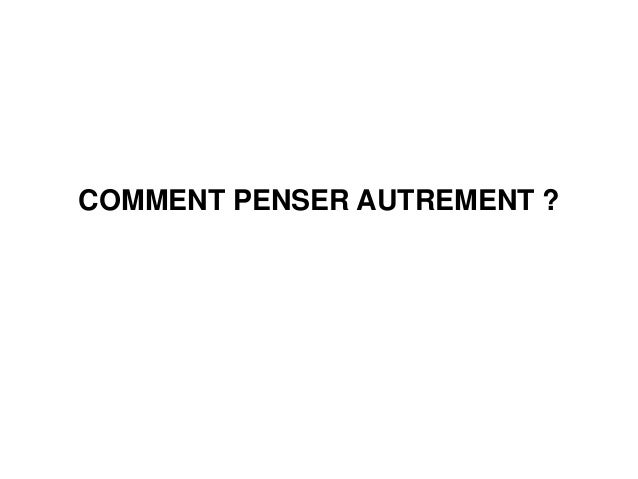 COMMENT PENSER AUTREMENT ?