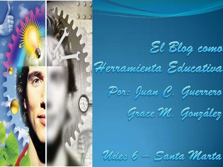 El Blog como Herramienta Educativa<br />Por: Juan C. Guerrero<br />Grace M. González<br />Udes 6 – Santa Marta<br />