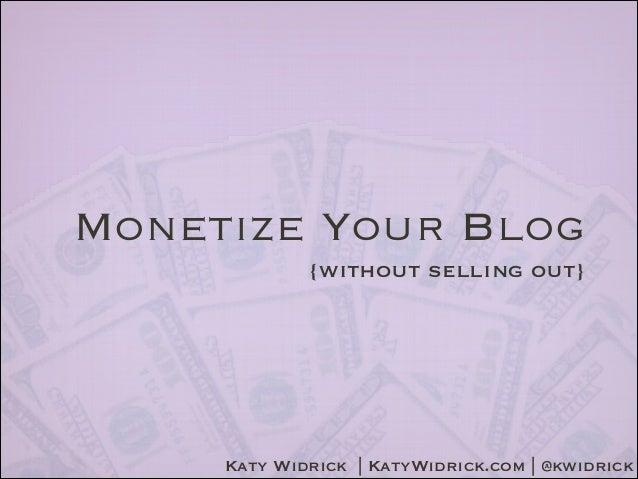Monetize Your Blog {without selling out}  Katy Widrick | KatyWidrick.com | @kwidrick