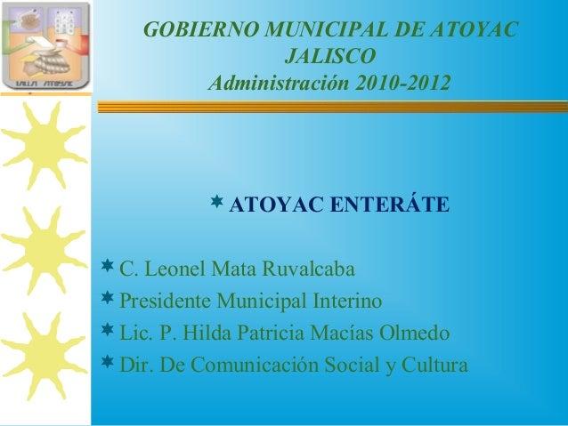 GOBIERNO MUNICIPAL DE ATOYAC JALISCO Administración 2010-2012 ATOYAC ENTERÁTE C. Leonel Mata Ruvalcaba Presidente Munic...