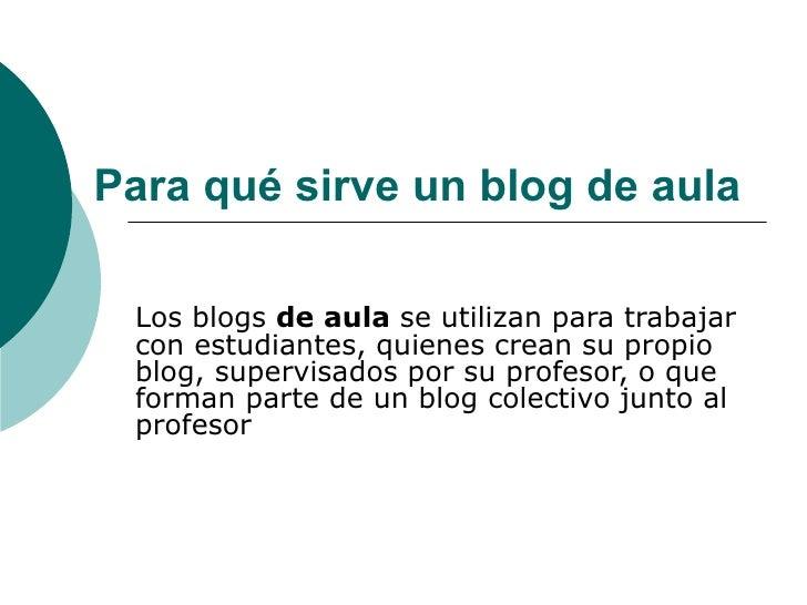 Para qué sirve un blog de aula Los blogs  de aula  se utilizan para trabajar con estudiantes, quienes crean su propio blog...
