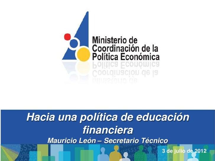Hacia una política de educación          financiera    Mauricio León – Secretario Técnico                                 ...